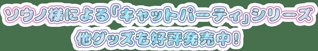 ソウノ様による「キャットパーティ」シリーズ 他グッズも好評発売中!