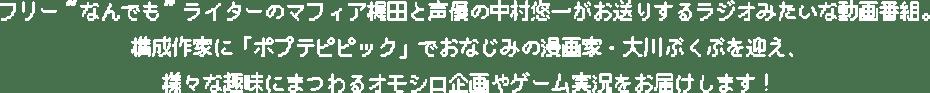 """フリー""""なんでも""""ライターのマフィア梶田と声優の中村悠一がお送りするラジオみたいな動画番組。構成作家に「ポプテピピック」でおなじみの漫画家・大川ぶくぶを迎え、様々な趣味にまつわるオモシロ企画やゲーム実況をお届けします!"""